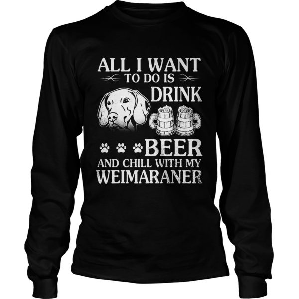 All I Want To Do Is Drink Beer Chill With My Weimaraner Dog  LongSleeve