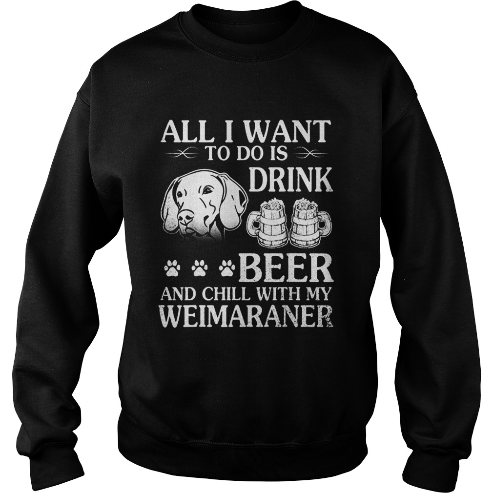 All I Want To Do Is Drink Beer Chill With My Weimaraner Dog Sweatshirt