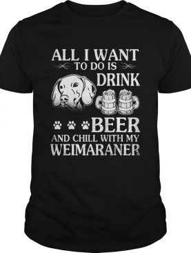All I Want To Do Is Drink Beer Chill With My Weimaraner Dog shirt