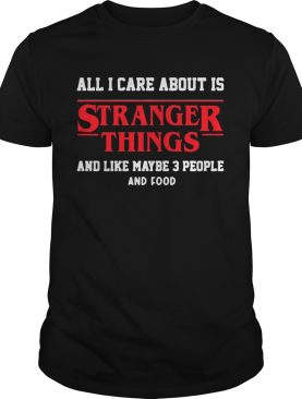 All I care about is Stranger Things and like maybe 3 people shirt
