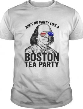 Ben Franklin aint no party like a Boston tea party 4th Of July shirt
