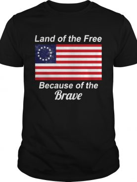 Betsy Ross flag land of the free because of the brave shirt