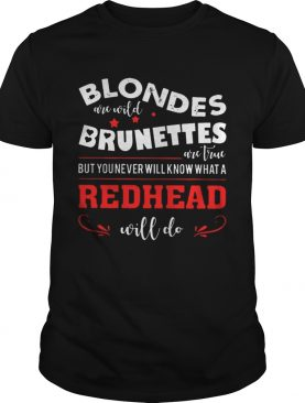 Blondes Are Wild Brunettes Are True But You Never Will Know What A Redhead Will Do shirt