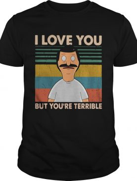 Bobs Burgers I love you but youre terrible vintage shirt