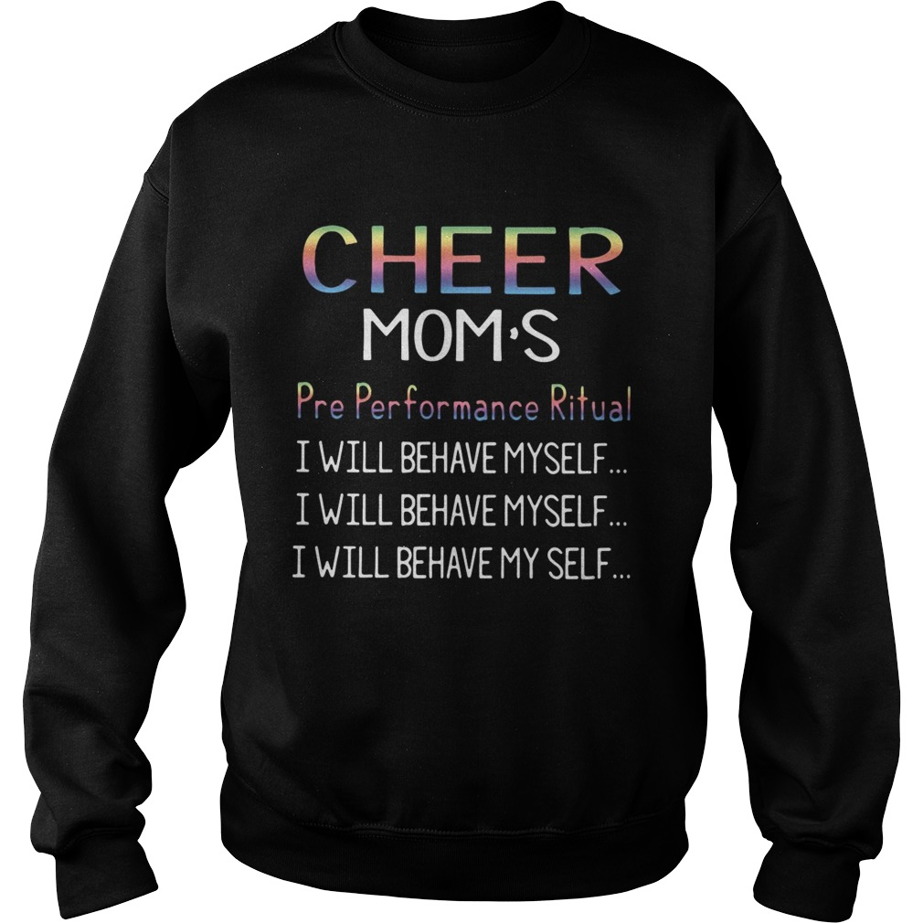 Cheer moms pre performance ritual I will behave myself Sweatshirt