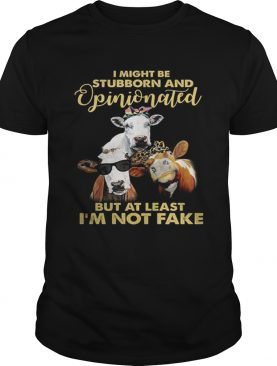 Cows I might be stubborn and opinionated but at least im not fake shirt