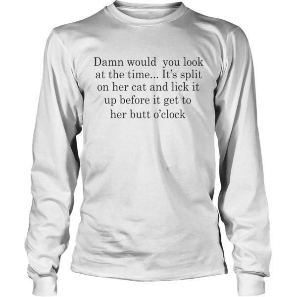 Damn Would You Look At The Time Its Spit On Her Cat And Lick It Shirt LongSleeve