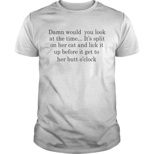 Damn Would You Look At The Time Its Spit On Her Cat And Lick It Shirt Unisex