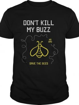 Dont Kill My Buzz No Gmo Save The Bees shirt