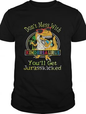 Dont Mess With Kindersaurus Youll Get Jurasskicked Shirt