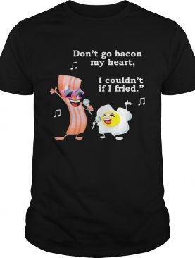Dont go bacon my heart I couldnt if I fried shirt