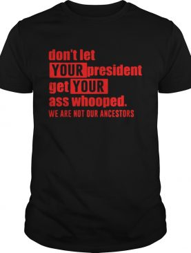 Dont let your president get your ass whooped we are not our ancestors shirt