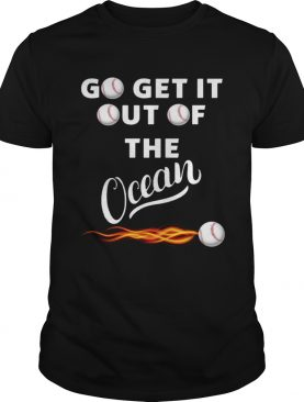 Go get it out of the ocean shirt