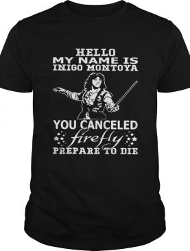 Hello my name is Inigo Montoya you cancel firefly prepare to die shirt