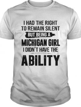 I Had The Right To Remain Silent But Being A Michigan Girl I Didnt Have The Ability shirt