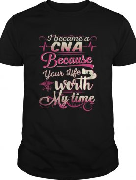 I became a CNA because your life is worth my time shirt