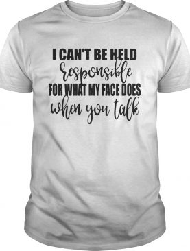 I cant be held responsible for what my face does when you talk shirt