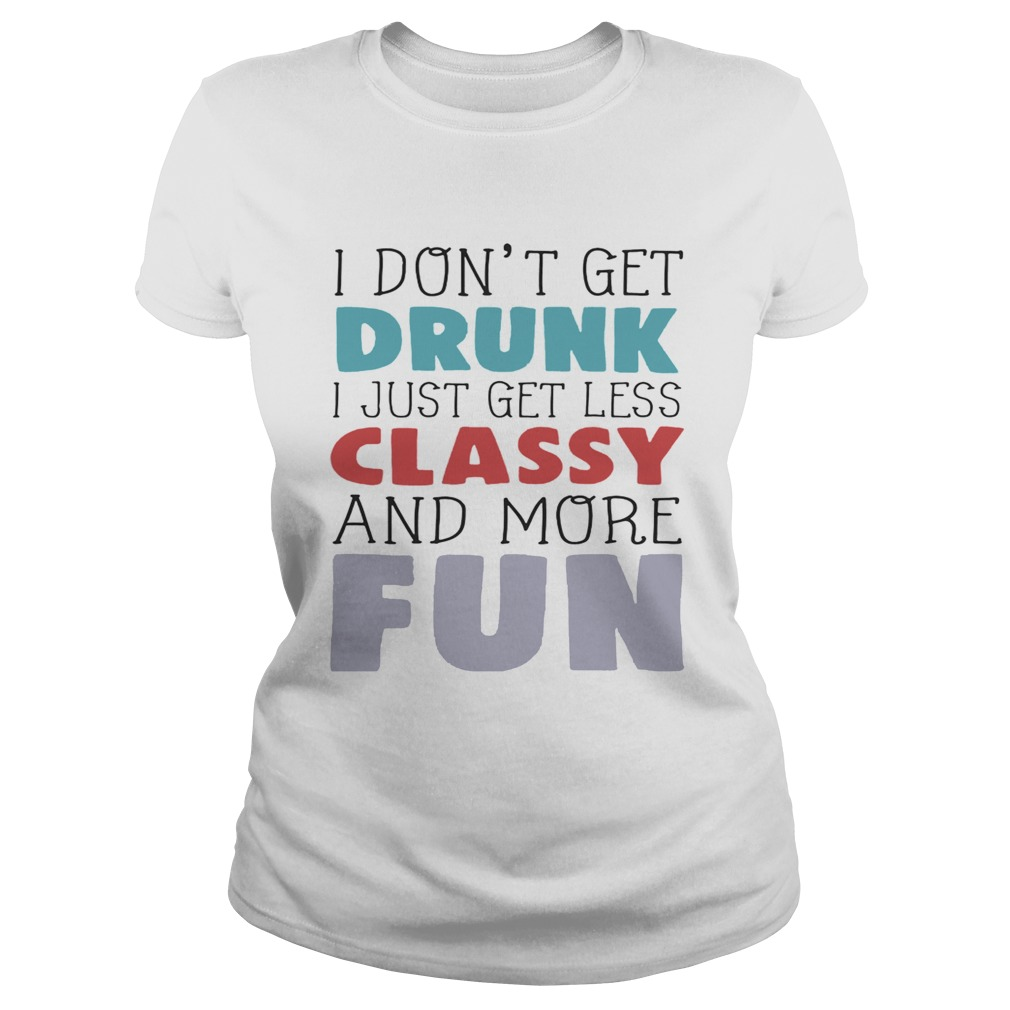 I dont get drunk I just get less classy and more fun Classic Ladies