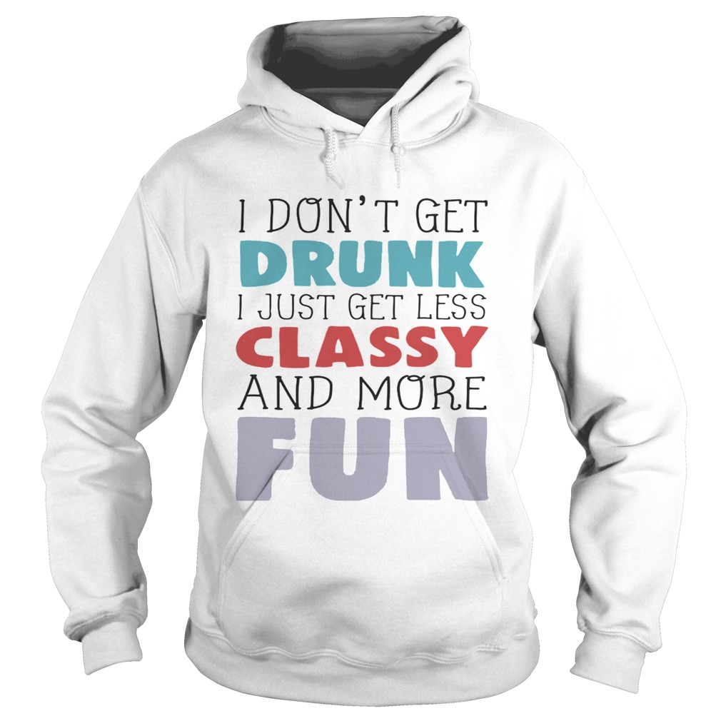 I dont get drunk I just get less classy and more fun Hoodie