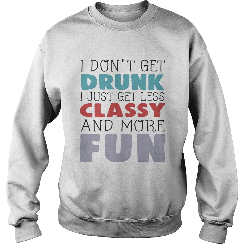 I dont get drunk I just get less classy and more fun Sweatshirt