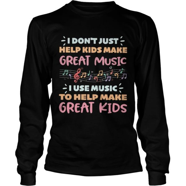 I dont just help kids make great music I use music to help make  LongSleeve