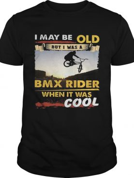 I may be old but I was a BMX rider when it was cool shirt