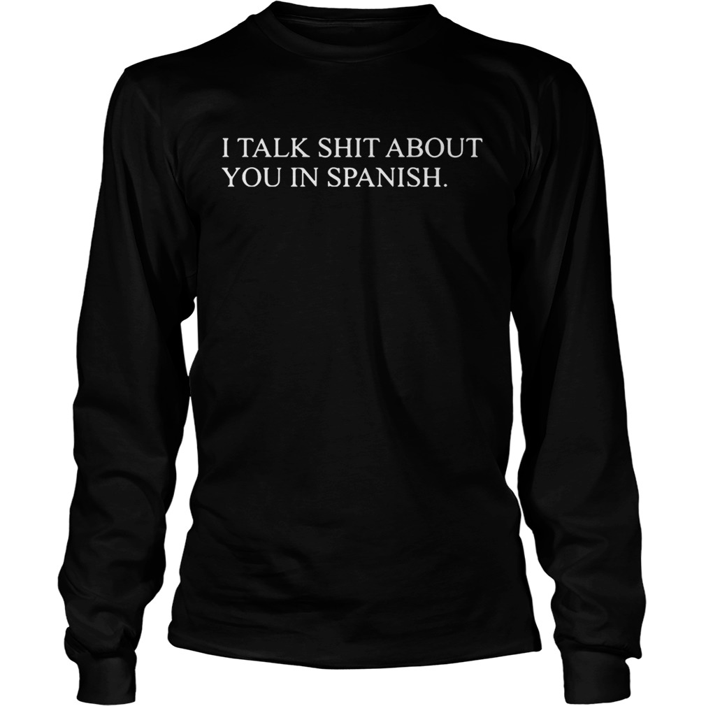 I talk shit about you in Spanish LongSleeve