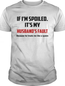 If Im spoiled Its my Husbands fault He treat me like a Queen shirt