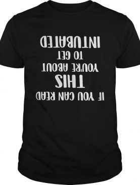 If you can read this youre about to get intubated shirt
