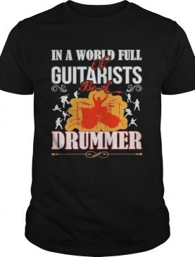 In a world full of guitarists be a Drummer shirt