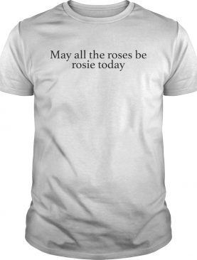 May all the roses be rosie today shirt
