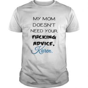 My mom doesnt need your fucking advice Karen  Unisex