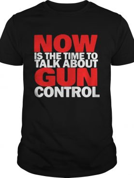 Now Is the time to talk about gun control shirt