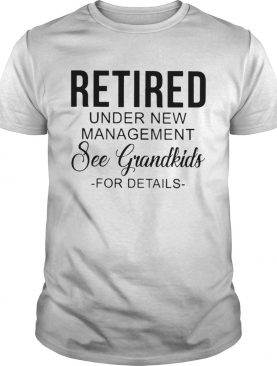 Retired Under New Management See Grandkids For Details Tshirts