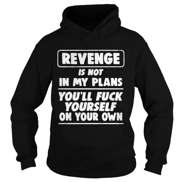 Revenge is not in my plans youll fuck yourself on your own  Hoodie