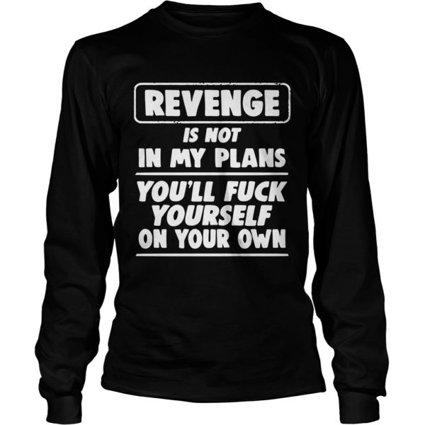 Revenge is not in my plans youll fuck yourself on your own  LongSleeve