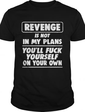 Revenge is not in my plans youll fuck yourself on your own shirt