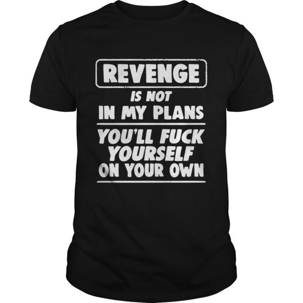 Revenge is not in my plans youll fuck yourself on your own  Unisex