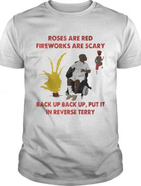 Roses are red fireworks are scary back up back up put it in reverse Terry shirt
