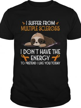 Sloth I suffer from multiple sclerosis I dont have the energy to pretend shirt