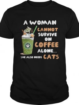 Starbuck a woman cannot survive on coffee alone she also needs cat shirt