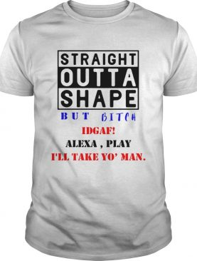 Straight outta shape but bitch IDGAF Alexa play shirt