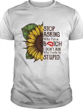 Sunflower stop asking why Im a bitch I dont ask why youre so stupid shirt