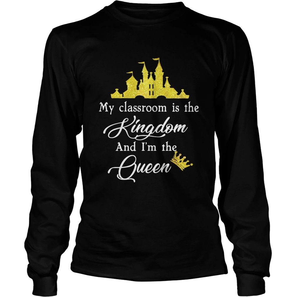 Teacher my classroom is the Kingdom and Im the Queen Disney LongSleeve