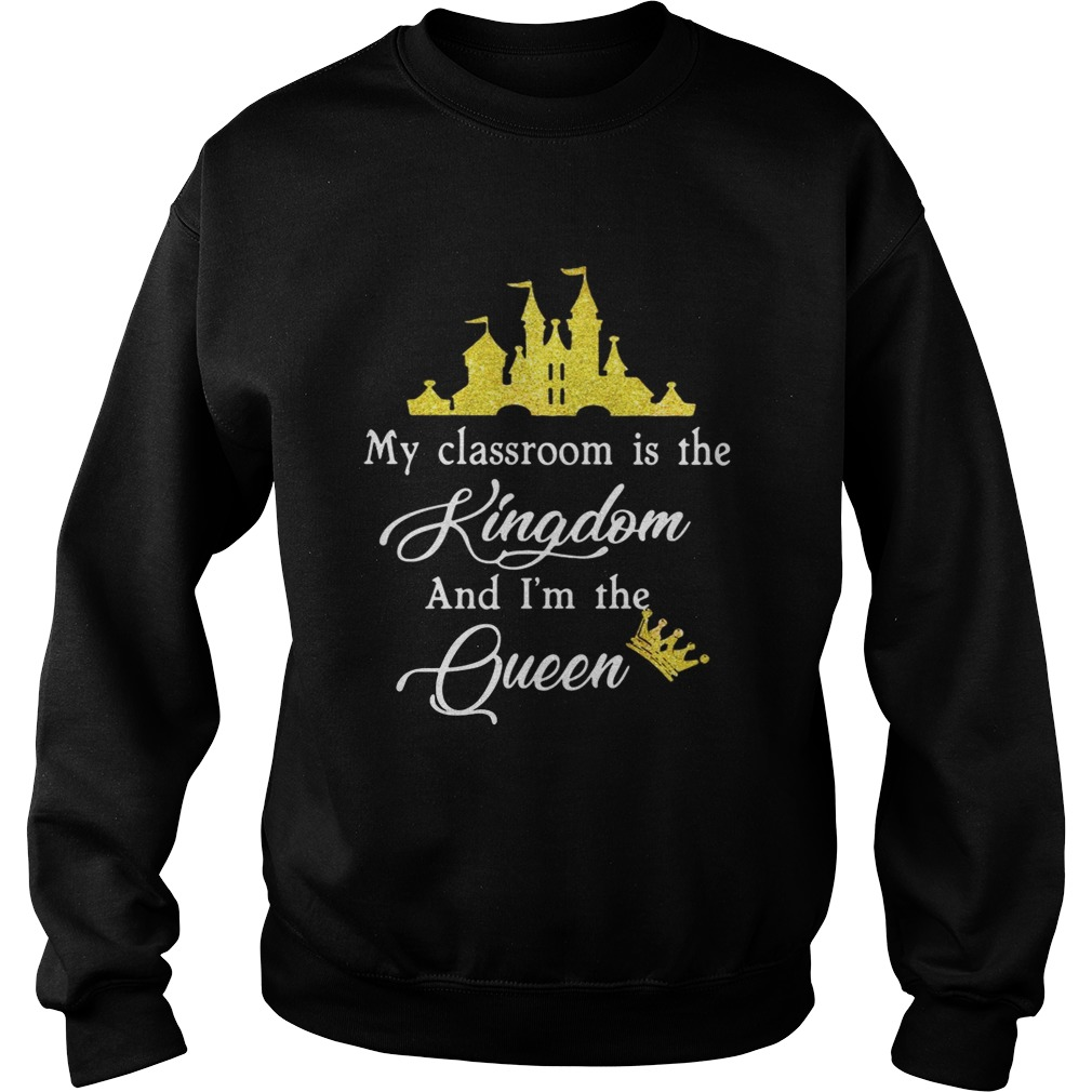 Teacher my classroom is the Kingdom and Im the Queen Disney Sweatshirt
