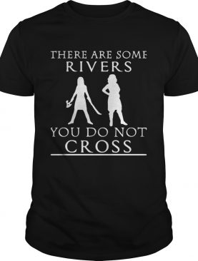 There are some rivers you do not cross shirt