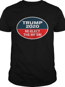 Trump 2020 ReElect The MFer shirt