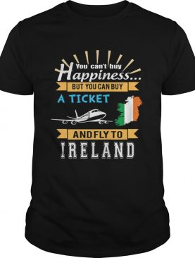 You cant buy happiness but you can buy a ticket and fly to Ireland shirt