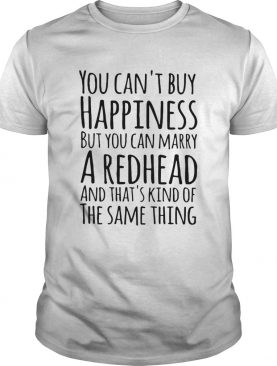 You cant buy happiness but you can marry a redhead and thats kinda the same thing shirt