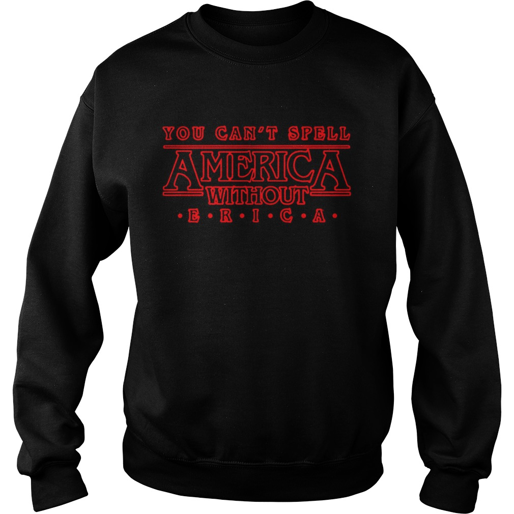 You cant spell America without ERICA Stranger Things Sweatshirt